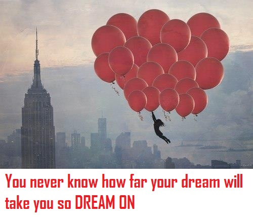 You never know how far your dream will take you so DREAM ON